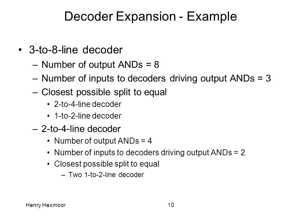 Henry Hexmoor10 Decoder Expansion - Example 3-to-8-line decoder –Number of output ANDs = 8 –Number of inputs to decoders driving output ANDs = 3 –Clos
