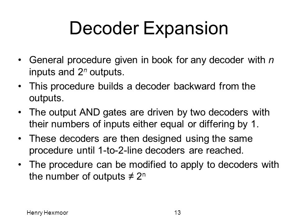 Henry Hexmoor13 Decoder Expansion General procedure given in book for any decoder with n inputs and 2 n outputs. This procedure builds a decoder backw