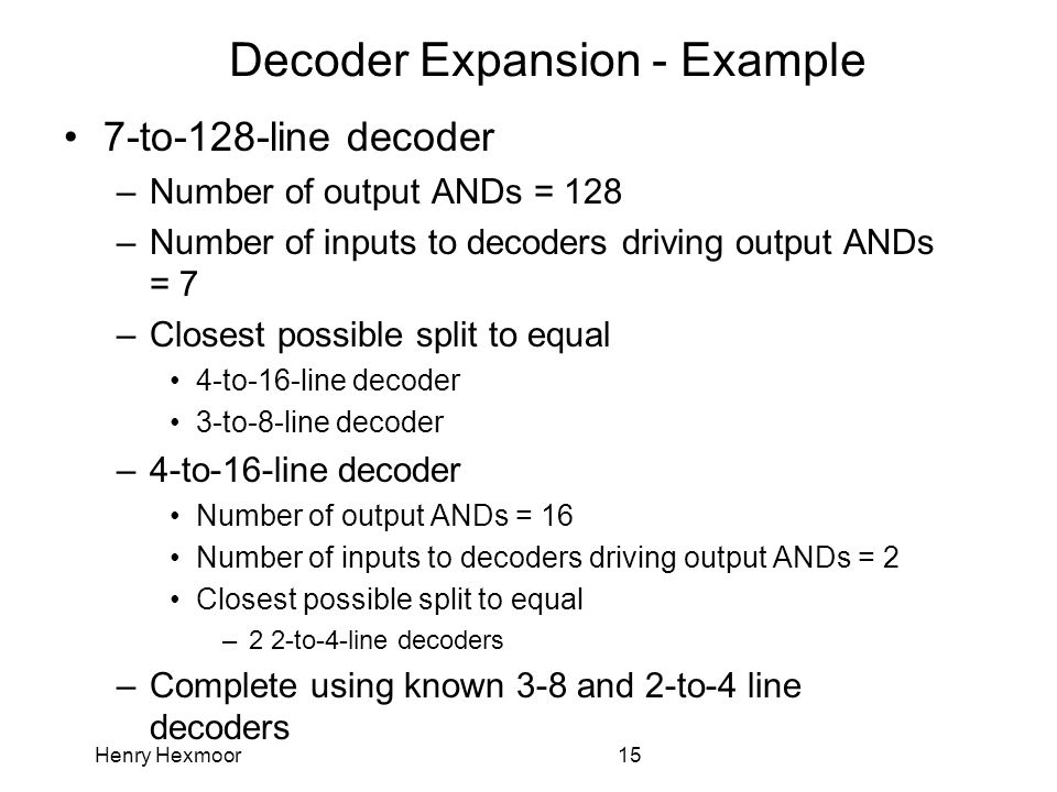 Henry Hexmoor15 Decoder Expansion - Example 7-to-128-line decoder –Number of output ANDs = 128 –Number of inputs to decoders driving output ANDs = 7 –