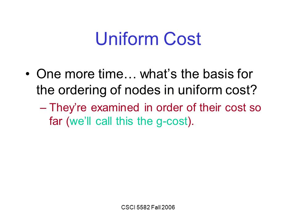 CSCI 5582 Fall 2006 Uniform Cost One more time… what's the basis for the ordering of nodes in uniform cost? –They're examined in order of their cost s