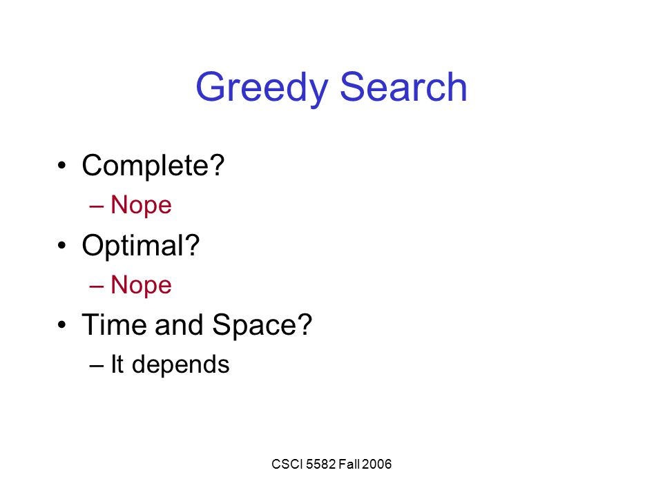 CSCI 5582 Fall 2006 Greedy Search Complete –Nope Optimal –Nope Time and Space –It depends