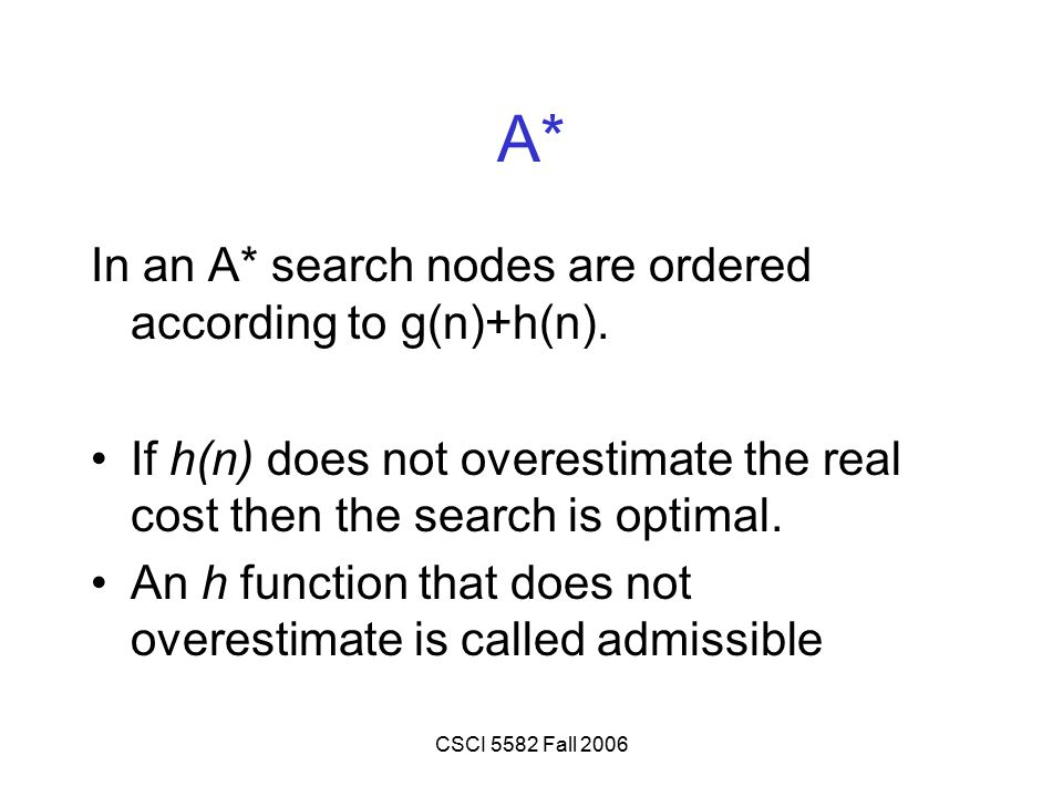 CSCI 5582 Fall 2006 A* In an A* search nodes are ordered according to g(n)+h(n). If h(n) does not overestimate the real cost then the search is optima
