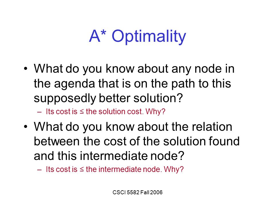 CSCI 5582 Fall 2006 A* Optimality What do you know about any node in the agenda that is on the path to this supposedly better solution.