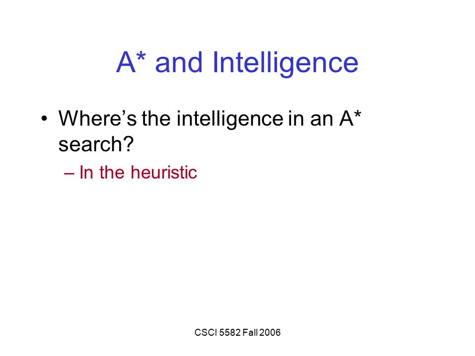 CSCI 5582 Fall 2006 A* and Intelligence Where's the intelligence in an A* search? –In the heuristic