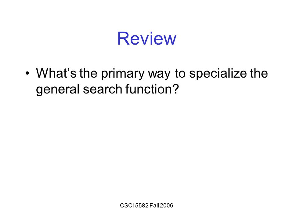 CSCI 5582 Fall 2006 Review What's the primary way to specialize the general search function?
