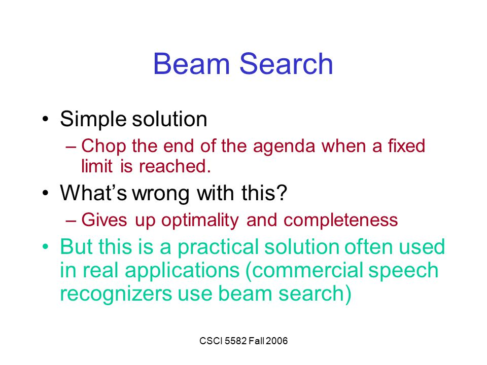 CSCI 5582 Fall 2006 Beam Search Simple solution –Chop the end of the agenda when a fixed limit is reached. What's wrong with this? –Gives up optimalit