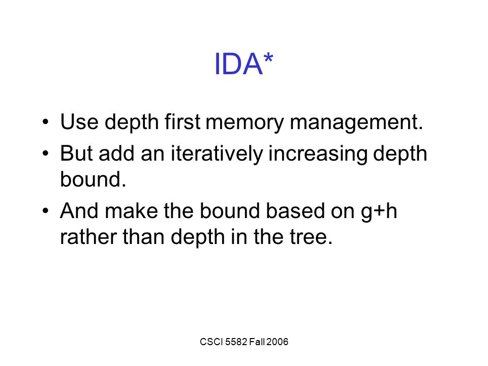 CSCI 5582 Fall 2006 IDA* Use depth first memory management. But add an iteratively increasing depth bound. And make the bound based on g+h rather than