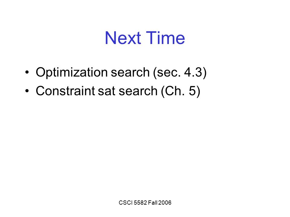 CSCI 5582 Fall 2006 Next Time Optimization search (sec. 4.3) Constraint sat search (Ch. 5)