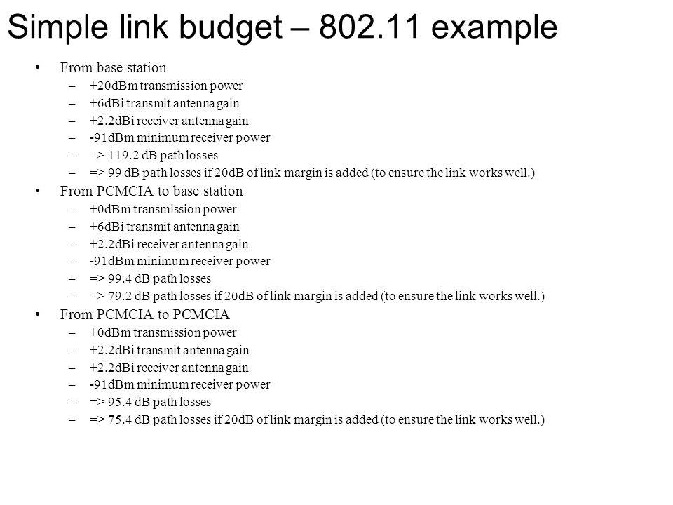 Simple link budget – 802.11 example From base station –+20dBm transmission power –+6dBi transmit antenna gain –+2.2dBi receiver antenna gain –-91dBm m