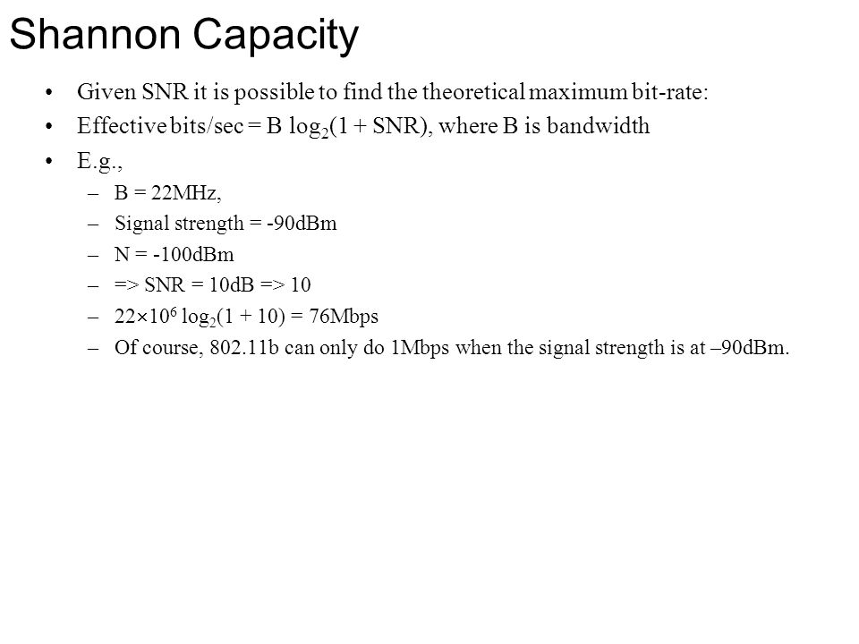Shannon Capacity Given SNR it is possible to find the theoretical maximum bit-rate: Effective bits/sec = B log 2 (1 + SNR), where B is bandwidth E.g.,