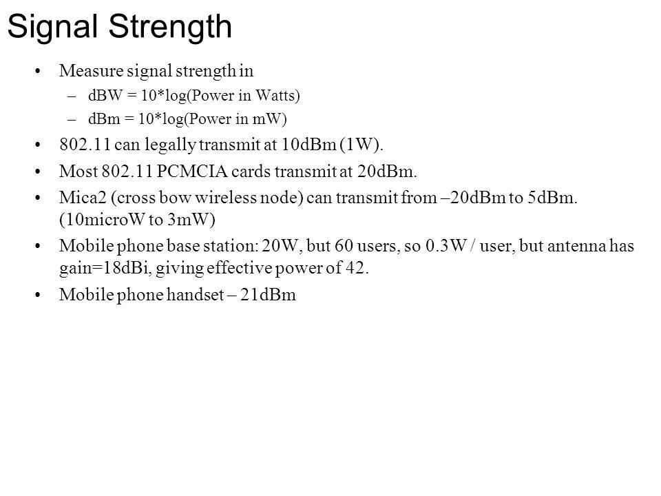 Signal Strength Measure signal strength in –dBW = 10*log(Power in Watts) –dBm = 10*log(Power in mW) 802.11 can legally transmit at 10dBm (1W). Most 80