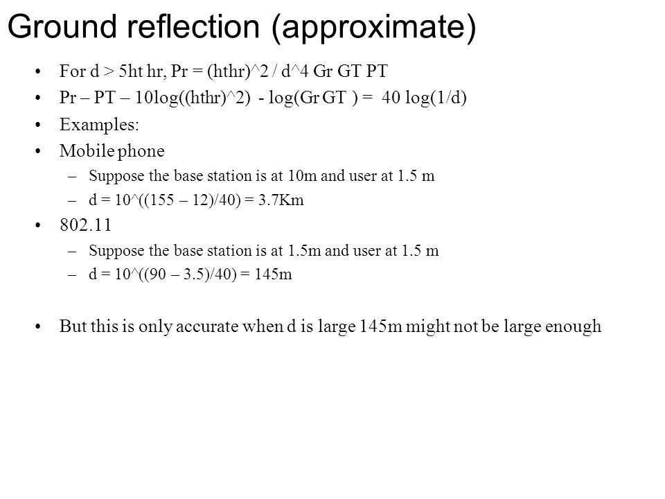 Ground reflection (approximate) For d > 5ht hr, Pr = (hthr)^2 / d^4 Gr GT PT Pr – PT – 10log((hthr)^2) - log(Gr GT ) = 40 log(1/d) Examples: Mobile ph