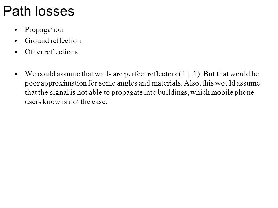 Path losses Propagation Ground reflection Other reflections We could assume that walls are perfect reflectors (|  |=1). But that would be poor approx