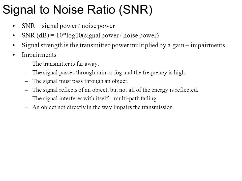 Signal to Noise Ratio (SNR) SNR = signal power / noise power SNR (dB) = 10*log10(signal power / noise power) Signal strength is the transmitted power
