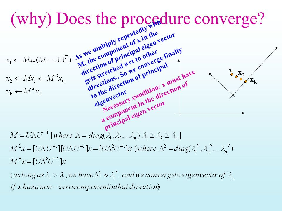 (why) Does the procedure converge? x x2x2 xkxk As we multiply repeatedly with M, the component of x in the direction of principal eigen vector gets st