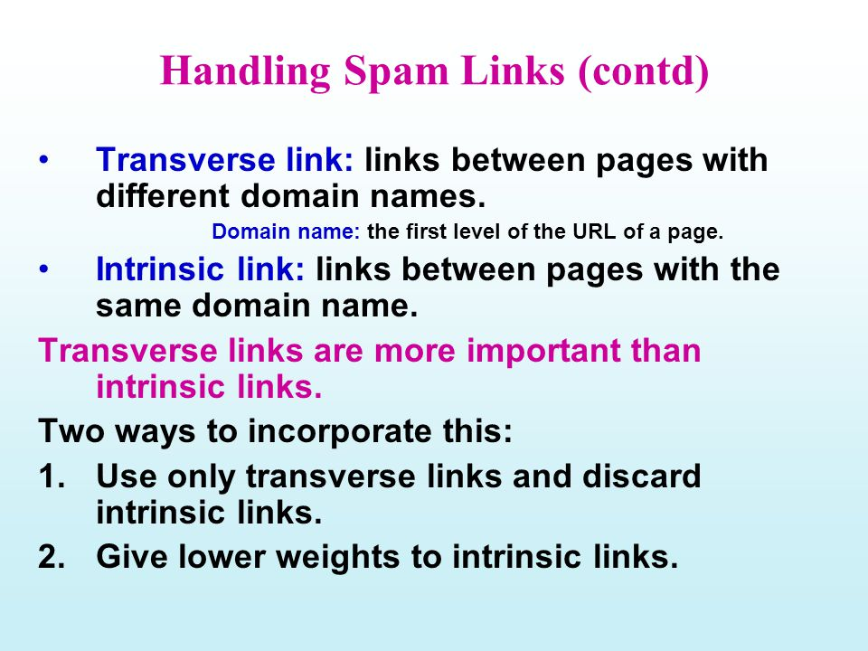 Handling Spam Links (contd) Transverse link: links between pages with different domain names. Domain name: the first level of the URL of a page. Intri