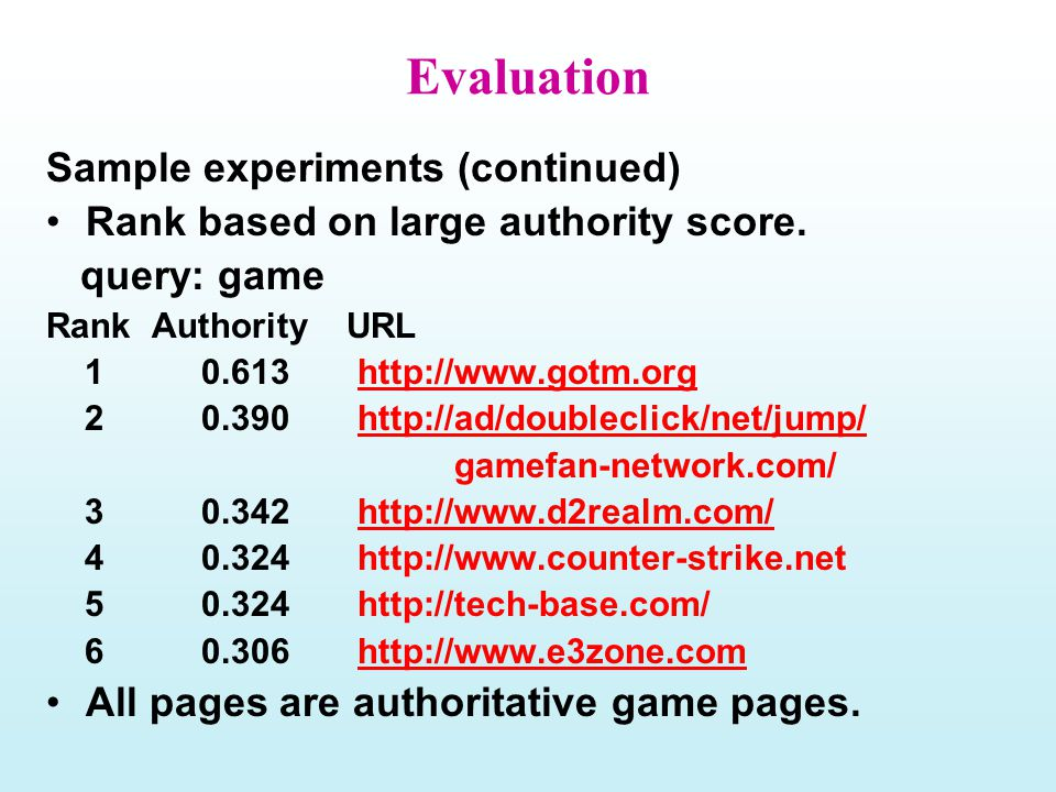Evaluation Sample experiments (continued) Rank based on large authority score. query: game Rank Authority URL 1 0.613 http://www.gotm.orghttp://www.go