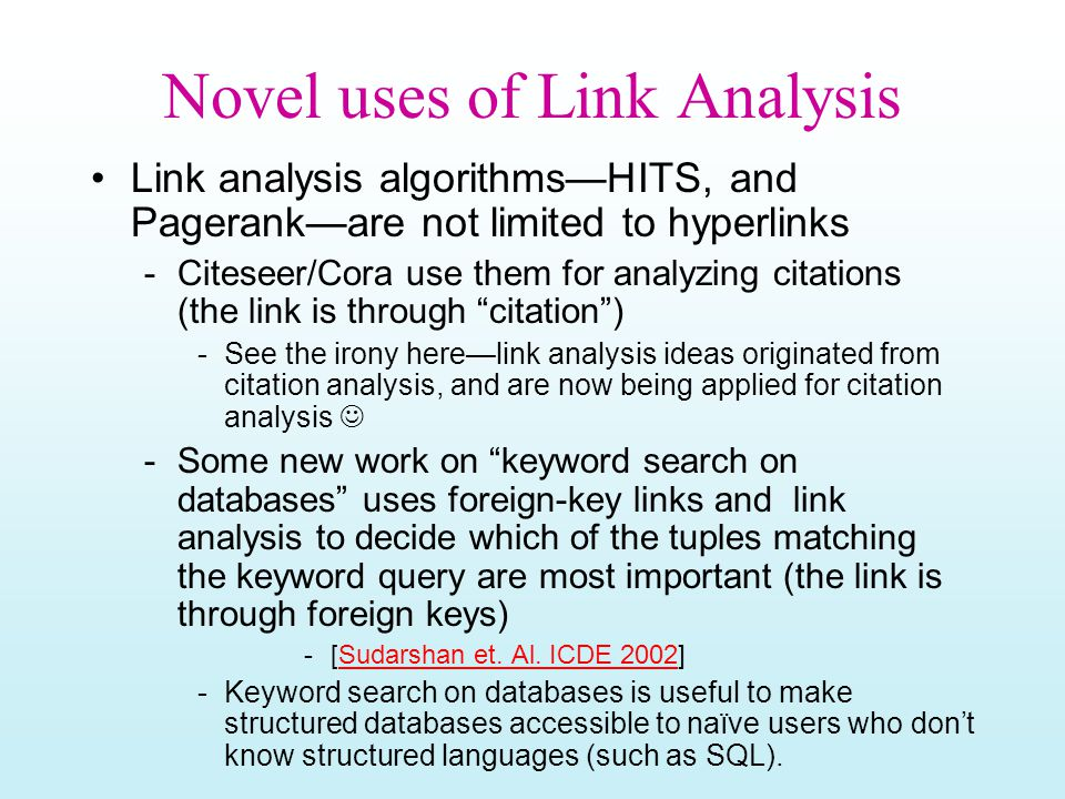 Novel uses of Link Analysis Link analysis algorithms—HITS, and Pagerank—are not limited to hyperlinks -Citeseer/Cora use them for analyzing citations