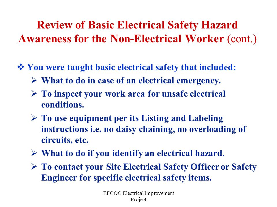 EFCOG Electrical Improvement Project Review of Basic Electrical Safety Hazard Awareness for the Non-Electrical Worker (cont.)  You were taught basic electrical safety that included:  What to do in case of an electrical emergency.