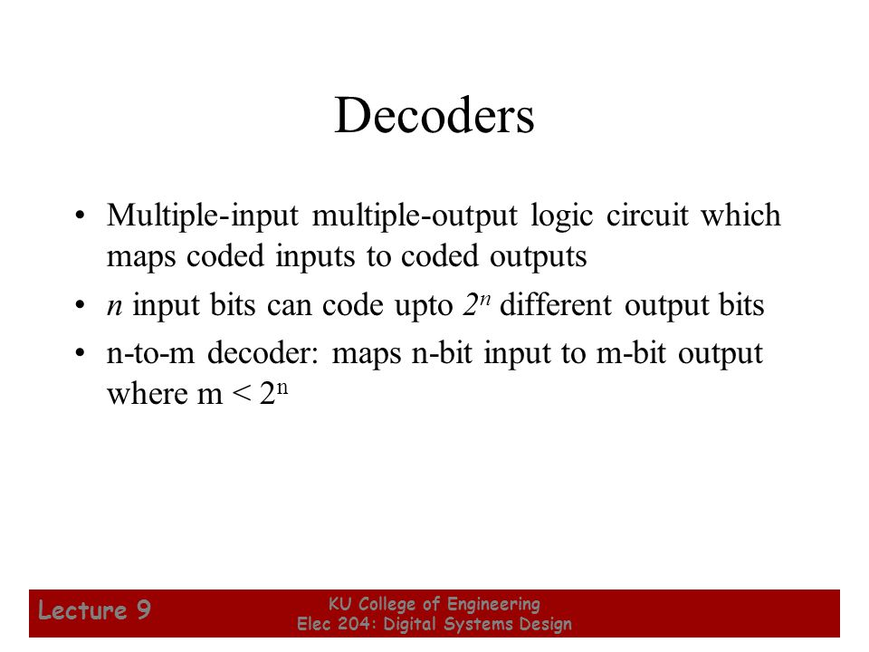 13 KU College of Engineering Elec 204: Digital Systems Design Lecture 9 Decoders Multiple-input multiple-output logic circuit which maps coded inputs to coded outputs n input bits can code upto 2 n different output bits n-to-m decoder: maps n-bit input to m-bit output where m < 2 n
