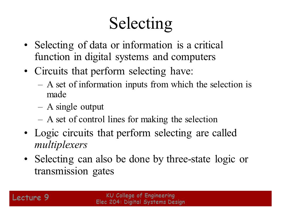 28 KU College of Engineering Elec 204: Digital Systems Design Lecture 9 Selecting of data or information is a critical function in digital systems and computers Circuits that perform selecting have: –A set of information inputs from which the selection is made –A single output –A set of control lines for making the selection Logic circuits that perform selecting are called multiplexers Selecting can also be done by three-state logic or transmission gates Selecting