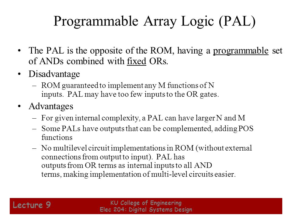 5 KU College of Engineering Elec 204: Digital Systems Design Lecture 9 Programmable Array Logic (PAL) The PAL is the opposite of the ROM, having a programmable set of ANDs combined with fixed ORs.