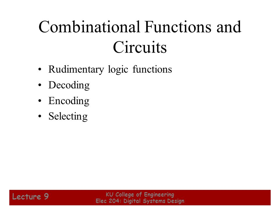 9 KU College of Engineering Elec 204: Digital Systems Design Lecture 9 Combinational Functions and Circuits Rudimentary logic functions Decoding Encoding Selecting