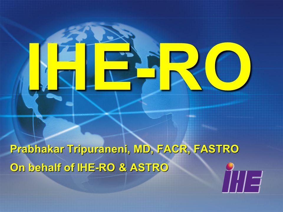 IHE-RO Prabhakar Tripuraneni, MD, FACR, FASTRO On behalf of IHE-RO & ASTRO
