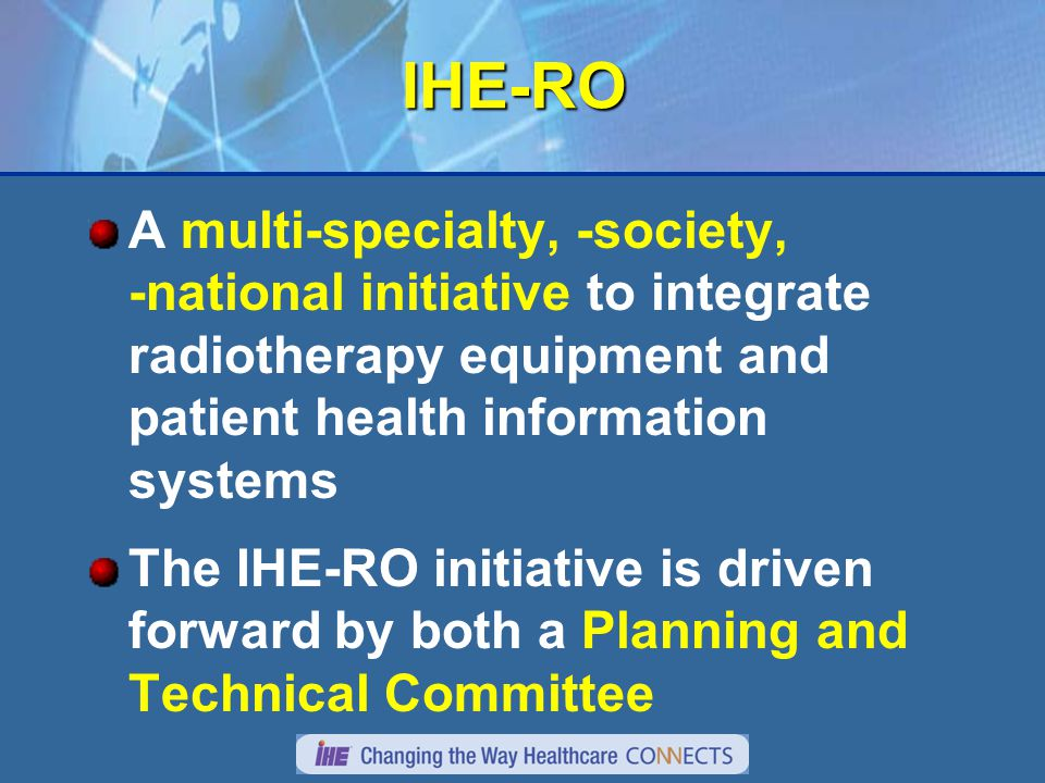 IHE-RO A multi-specialty, -society, -national initiative to integrate radiotherapy equipment and patient health information systems The IHE-RO initiative is driven forward by both a Planning and Technical Committee