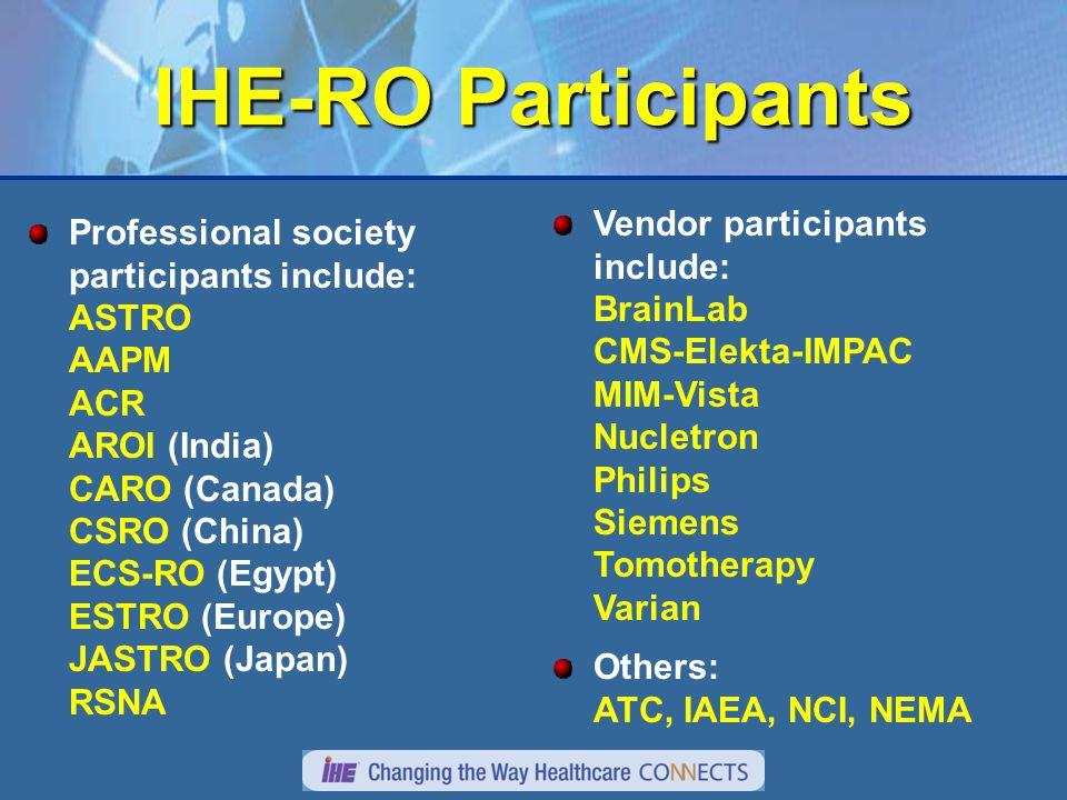 IHE-RO Participants Professional society participants include: ASTRO AAPM ACR AROI (India) CARO (Canada) CSRO (China) ECS-RO (Egypt) ESTRO (Europe) JASTRO (Japan) RSNA Vendor participants include: BrainLab CMS-Elekta-IMPAC MIM-Vista Nucletron Philips Siemens Tomotherapy Varian Others: ATC, IAEA, NCI, NEMA