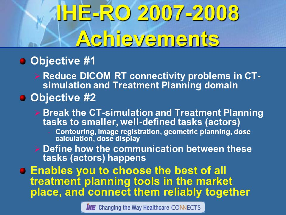 IHE-RO 2007-2008 Achievements Objective #1  Reduce DICOM RT connectivity problems in CT- simulation and Treatment Planning domain Objective #2  Break the CT-simulation and Treatment Planning tasks to smaller, well-defined tasks (actors) Contouring, image registration, geometric planning, dose calculation, dose display  Define how the communication between these tasks (actors) happens Enables you to choose the best of all treatment planning tools in the market place, and connect them reliably together