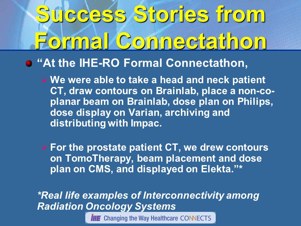 Success Stories from Formal Connectathon At the IHE-RO Formal Connectathon,  We were able to take a head and neck patient CT, draw contours on Brainlab, place a non-co- planar beam on Brainlab, dose plan on Philips, dose display on Varian, archiving and distributing with Impac.