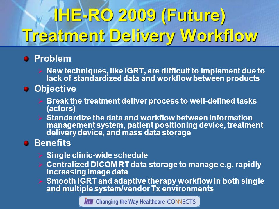 IHE-RO 2009 (Future) Treatment Delivery Workflow Problem  New techniques, like IGRT, are difficult to implement due to lack of standardized data and workflow between products Objective  Break the treatment deliver process to well-defined tasks (actors)  Standardize the data and workflow between information management system, patient positioning device, treatment delivery device, and mass data storage Benefits  Single clinic-wide schedule  Centralized DICOM RT data storage to manage e.g.