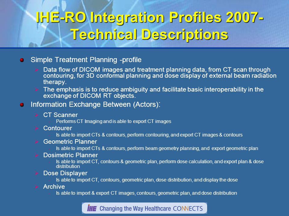 IHE-RO Integration Profiles 2007- Technical Descriptions Simple Treatment Planning -profile  Data flow of DICOM images and treatment planning data, from CT scan through contouring, for 3D conformal planning and dose display of external beam radiation therapy.