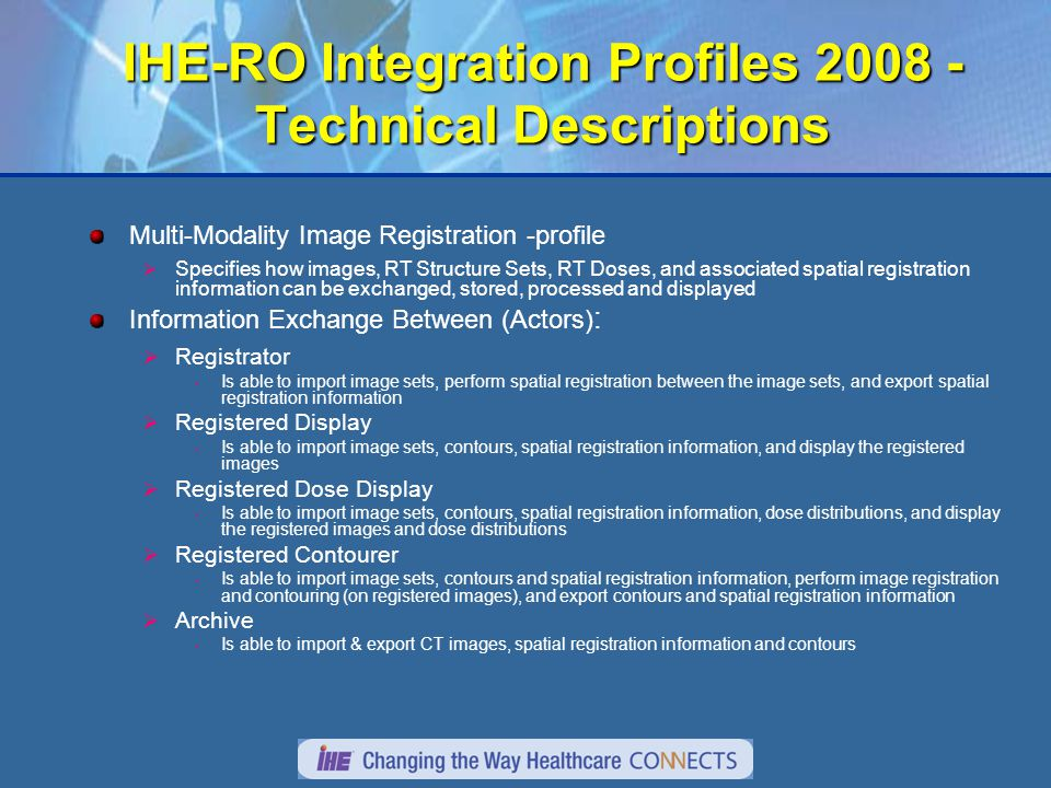 IHE-RO Integration Profiles 2008 - Technical Descriptions Multi-Modality Image Registration -profile  Specifies how images, RT Structure Sets, RT Doses, and associated spatial registration information can be exchanged, stored, processed and displayed Information Exchange Between (Actors) :  Registrator Is able to import image sets, perform spatial registration between the image sets, and export spatial registration information  Registered Display Is able to import image sets, contours, spatial registration information, and display the registered images  Registered Dose Display Is able to import image sets, contours, spatial registration information, dose distributions, and display the registered images and dose distributions  Registered Contourer Is able to import image sets, contours and spatial registration information, perform image registration and contouring (on registered images), and export contours and spatial registration information  Archive Is able to import & export CT images, spatial registration information and contours