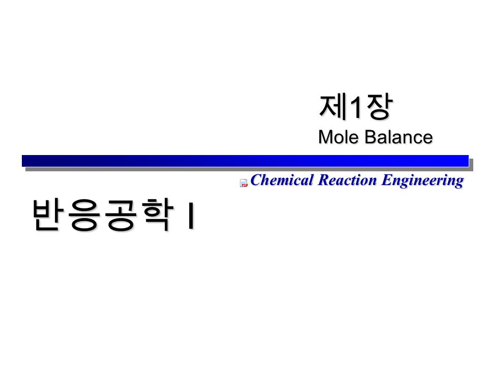 Chemical Reaction Engineering 제 1 장 Mole Balance 반응공학 I