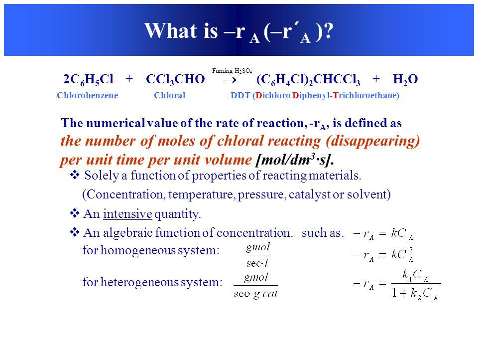 2C 6 H 5 Cl + CCl 3 CHO  (C 6 H 4 Cl) 2 CHCCl 3 + H 2 O Chlorobenzene Chloral DDT (Dichloro Diphenyl-Trichloroethane) What is –r A (–r´ A )?  Solely