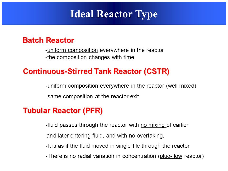Ideal Reactor Type Batch Reactor -uniform composition everywhere in the reactor -the composition changes with time Continuous-Stirred Tank Reactor (CS