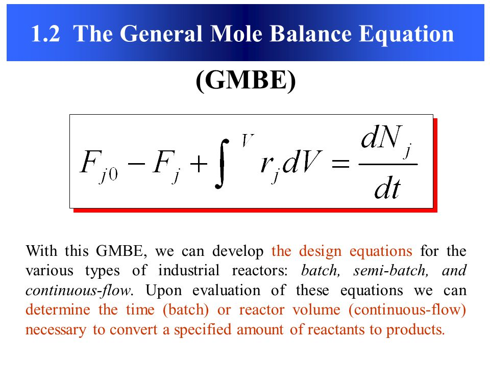 1.2 The General Mole Balance Equation (GMBE) With this GMBE, we can develop the design equations for the various types of industrial reactors: batch,