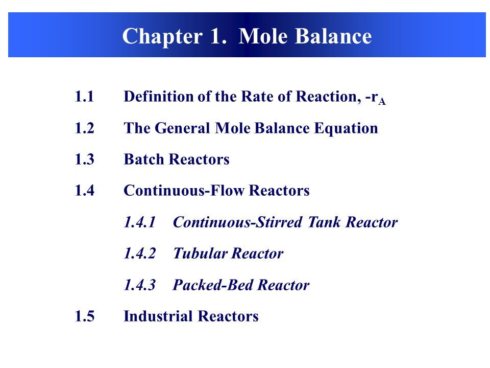 Chapter 1. Mole Balance 1.1Definition of the Rate of Reaction, -r A 1.2 The General Mole Balance Equation 1.3 Batch Reactors 1.4 Continuous-Flow React