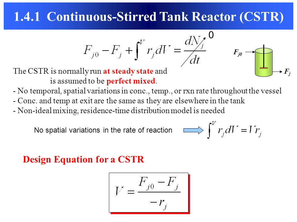 1.4.1 Continuous-Stirred Tank Reactor (CSTR) The CSTR is normally run at steady state and is assumed to be perfect mixed. - No temporal, spatial varia