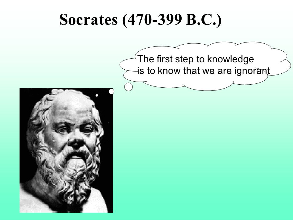 The first step to knowledge is to know that we are ignorant Socrates (470-399 B.C.)