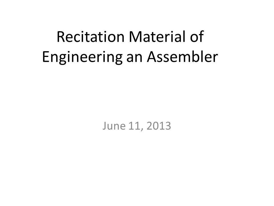 Recitation Material of Engineering an Assembler June 11, 2013