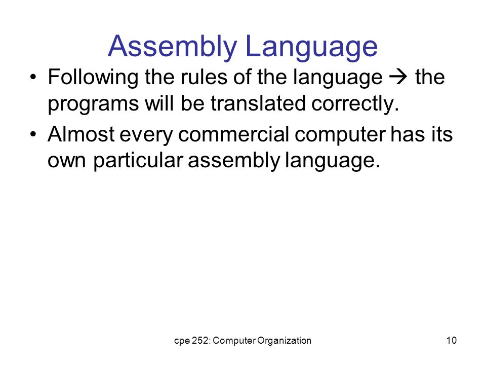 cpe 252: Computer Organization10 Assembly Language Following the rules of the language  the programs will be translated correctly.