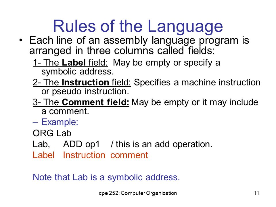cpe 252: Computer Organization11 Rules of the Language Each line of an assembly language program is arranged in three columns called fields: 1- The Label field: May be empty or specify a symbolic address.