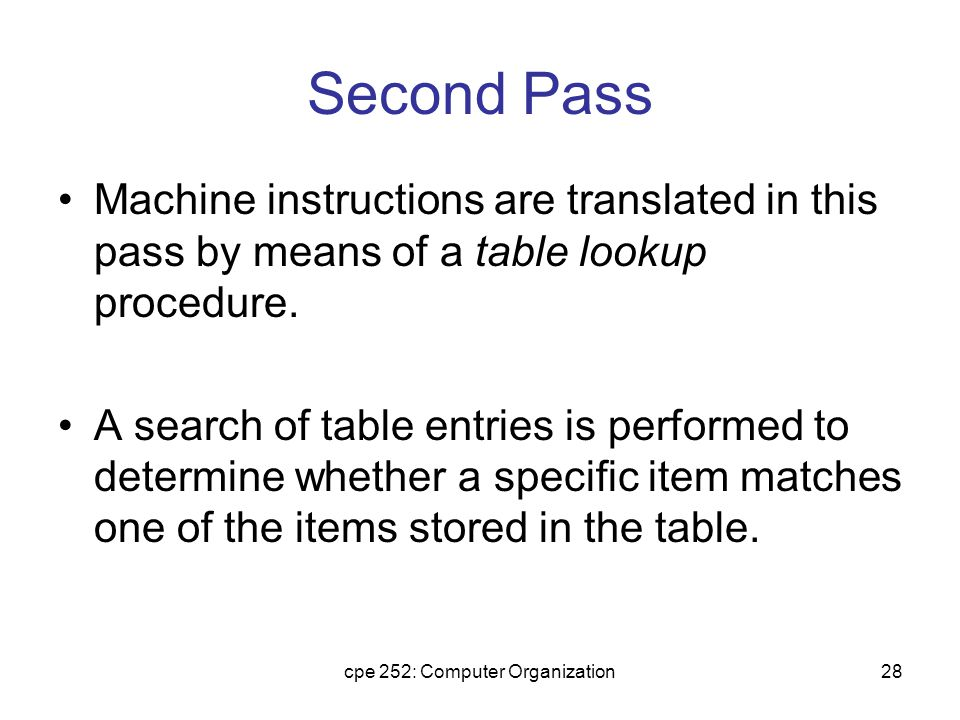 cpe 252: Computer Organization28 Second Pass Machine instructions are translated in this pass by means of a table lookup procedure.