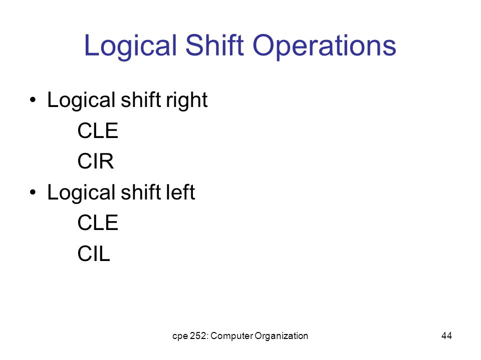 cpe 252: Computer Organization44 Logical Shift Operations Logical shift right CLE CIR Logical shift left CLE CIL