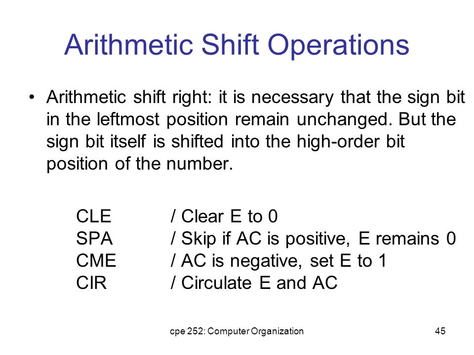cpe 252: Computer Organization45 Arithmetic Shift Operations Arithmetic shift right: it is necessary that the sign bit in the leftmost position remain unchanged.