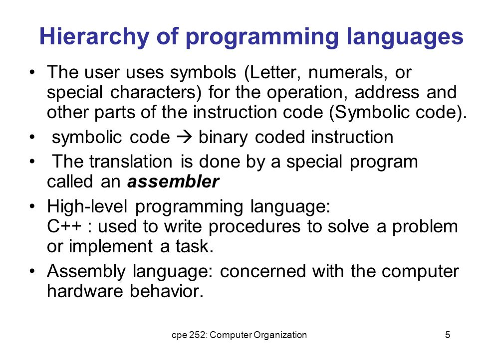 cpe 252: Computer Organization5 Hierarchy of programming languages The user uses symbols (Letter, numerals, or special characters) for the operation, address and other parts of the instruction code (Symbolic code).