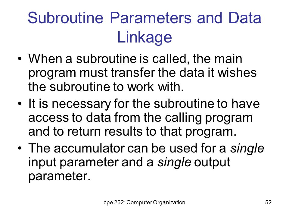 cpe 252: Computer Organization52 Subroutine Parameters and Data Linkage When a subroutine is called, the main program must transfer the data it wishes the subroutine to work with.